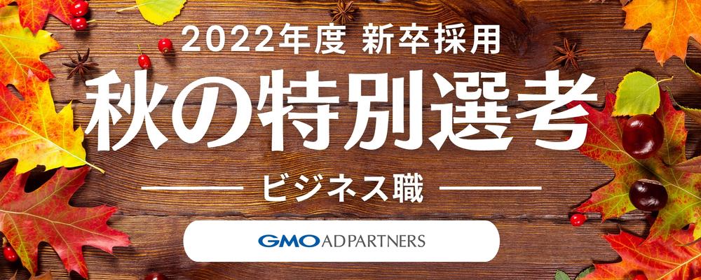 【22新卒】秋の特別選考 ビジネス職   GMOアドパートナーズ株式会社